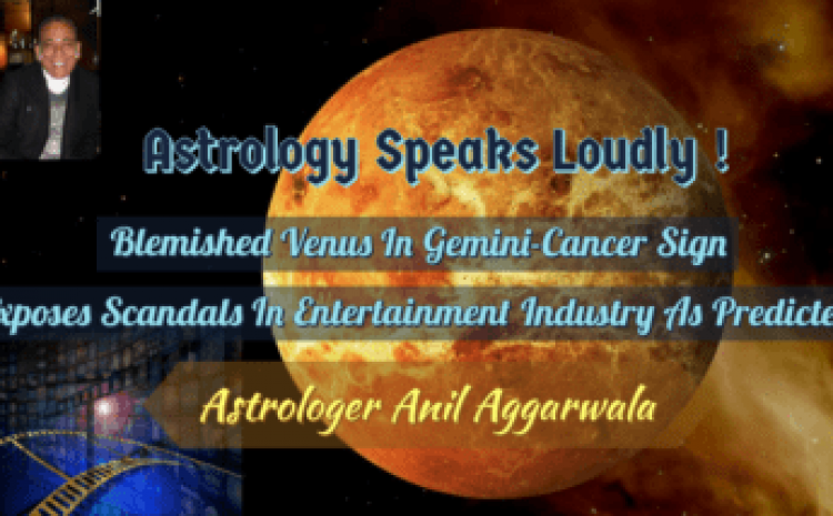 Astrology Speaks Loudly ! Blemished Venus In Gemini-Cancer Sign Exposes Scandals In Entertainment Industry As Predicted Astrologer Anil Aggarwala