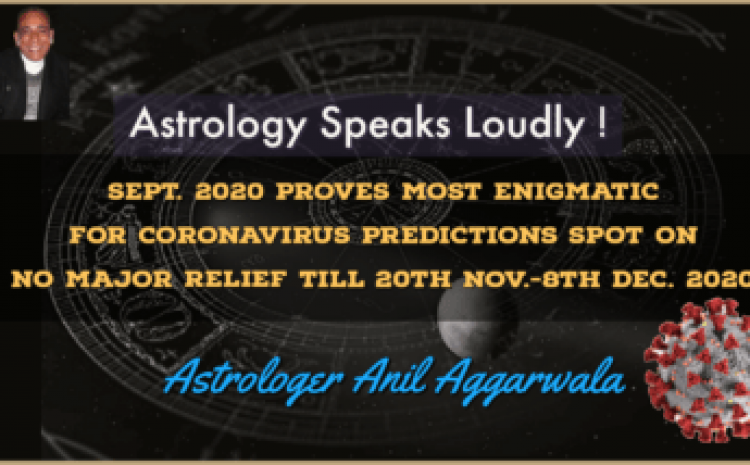 Astrology Speaks Loudly ! Sept. 2020 Proves Most Enigmatic For Coronavirus Predictions Spot On Some Relief Between 20th Nov.-8th Dec. 2020 Astrologer Anil Aggarwala