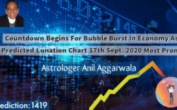 Countdown Begins For Bubble Burst In Economy As Predicted Lunation Chart 17th Sept. 2020 Most Prone Astrologer Anil Aggarwala