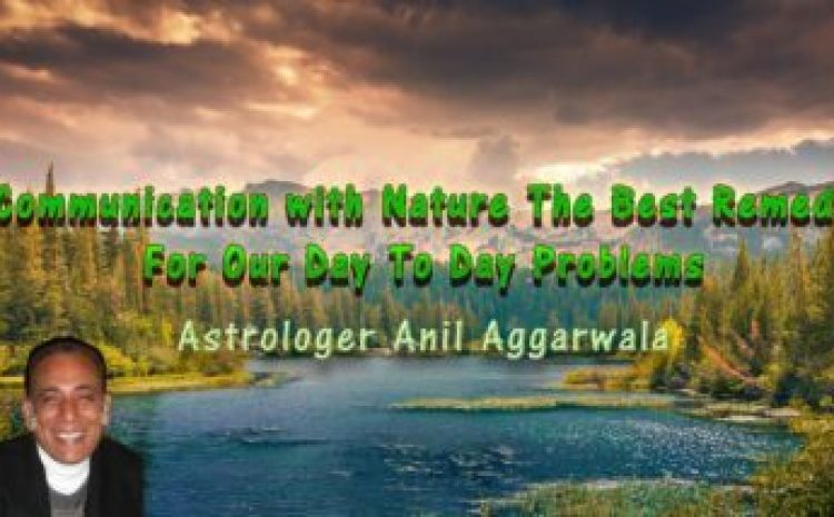 Communication with Nature The Best Remedy For Our Day To Day Problems Astrologer Anil Aggarwala