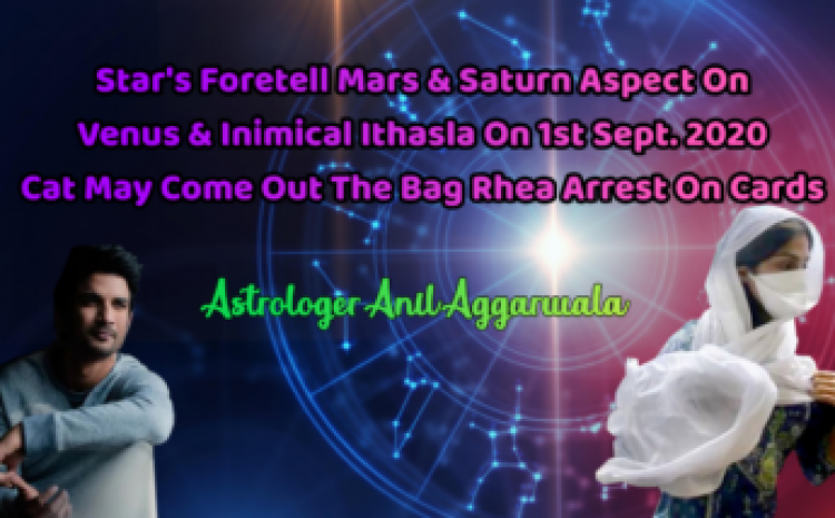 Star's Foretell Mars & Saturn Aspect On Venus & Inimical Ithasla On1st Sept. 2020 Cat May Come Out The Bag Rhea Arrest On Cards Astrologer Anil Aggarwala