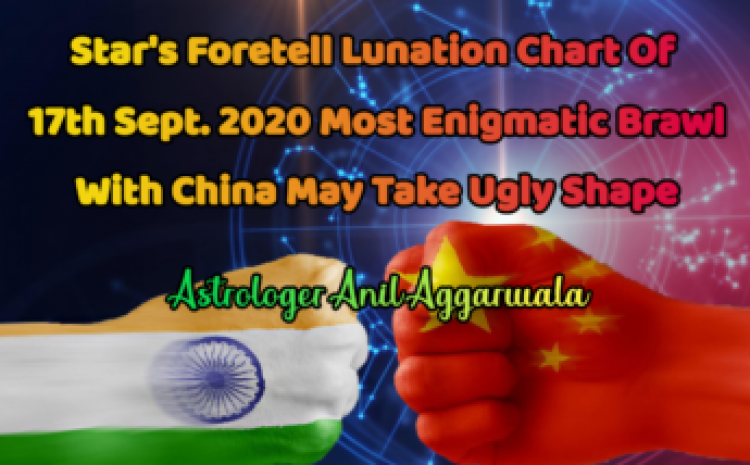 Star's Foretell Lunation Chart Of 17th Sept. 2020 Most Enigmatic Brawl With China May Take Ugly Shape Astrologer Anil Aggarwala