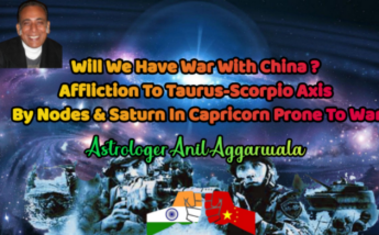 Will We Have War With China ? Affliction To Taurus-Scorpio Axis By Nodes & Saturn In Capricorn Prone To War Astrologer Anil Aggarwala
