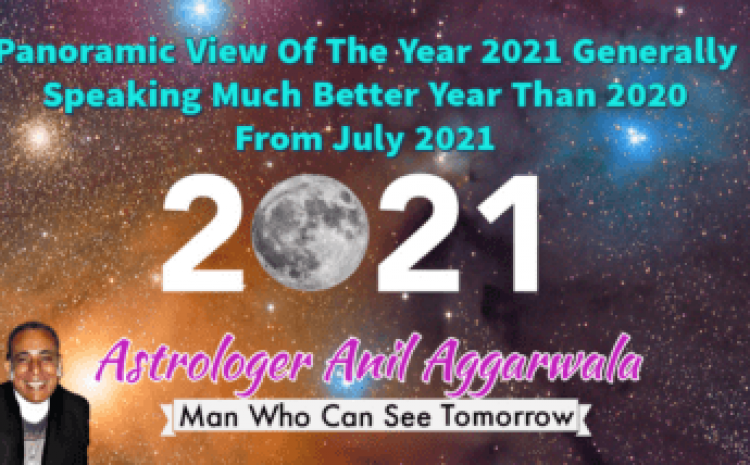 Panoramic View Of The Year 2021 Generally Speaking Much Better Year Than 2020 From July 2021Astrologer Anil Aggarwala