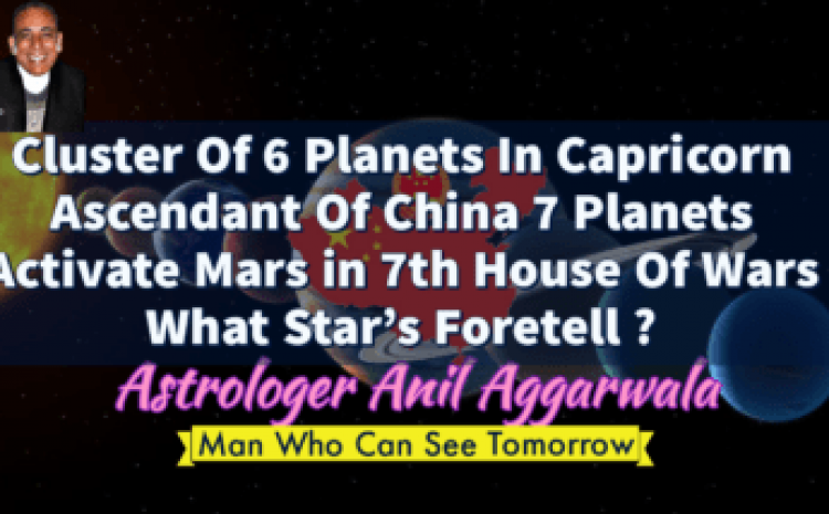 Cluster Of 6 Planets In Capricorn Ascendant Of China 7 Planets Activate Mars in 7th House Of Wars What Star's Foretell ?