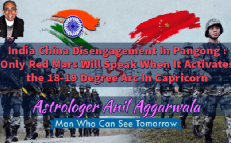 India China Disengagement In Pangong : Only Red Mars Will Speak When It Activates the 18-19 Degree Arc In Capricorn Astrologer Anil Aggarwala