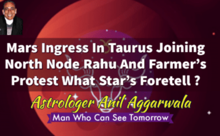 Mars Ingress In Taurus Joining North Node Rahu And Farmer's Protest What Star's Foretell ? Astrologer Anil Aggarwala