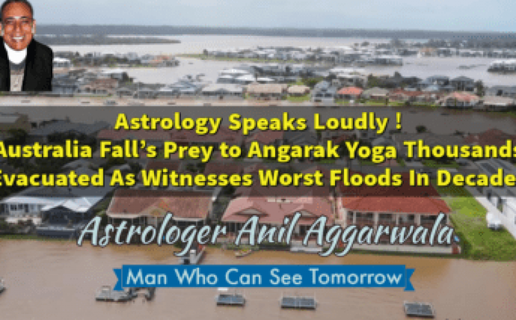Astrology Speaks Loudly ! Australia Fall's Prey to Angarak Yoga Thousands Evacuated As Witnesses Worst Floods In Decades Astrologer Anil Aggarwala