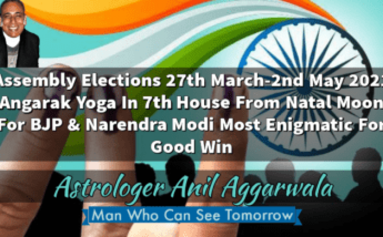 Assembly Elections 27th March-2nd May 2021 Angarak Yoga In 7th House From Natal Moon For BJP & Narendra Modi Most Enigmatic For Good Win Astrologer Anil Aggarwala