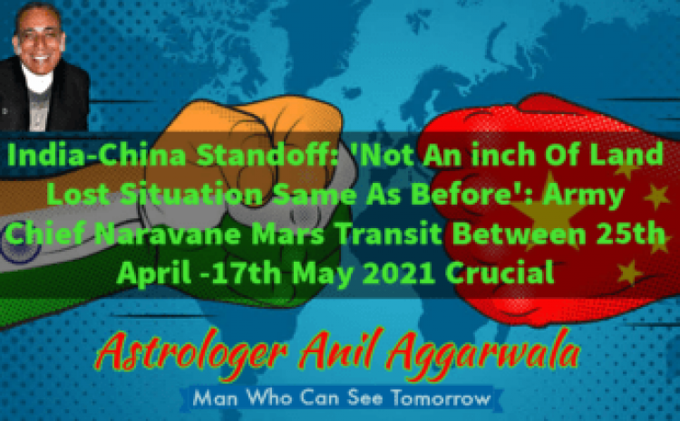 India-China Standoff: 'Not An inch Of Land Lost Situation Same As Before': Army Chief Naravane Mars Transit Between 25th April -17th May 2021 Crucial Astrologer Anil Aggarwala