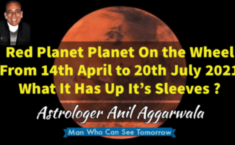 Red Planet Planet On the Wheel From 14th April to 20th July 2021 What It Has Up It's Sleeves ? Astrologer Anil Aggarwala