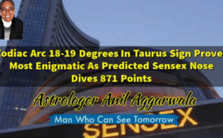 Zodiac Arc 18-19 Degrees In Taurus Sign Proves Most Enigmatic As Predicted Sensex Nose Dives 871 Points Astrologer Anil Aggarwala