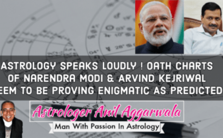 Astrology Speaks Loudly ! Oath Charts Of Narendra Modi & Arvind Kejriwal Seem To Be Proving Enigmatic As Predicted Astrologer Anil Aggarwala