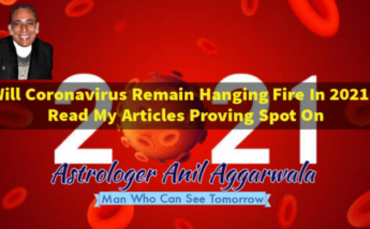 Will Coronavirus Remain Hanging Fire In 2021 ? Read My Articles Proving Spot On Astrologer Anil Aggarwala