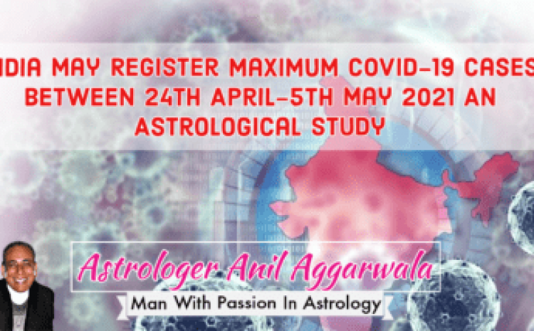 India May Register Maximum Covid-19 Cases Between 24th April-5th May 2021 An Astrological Study Astrologer Anil Aggarwala