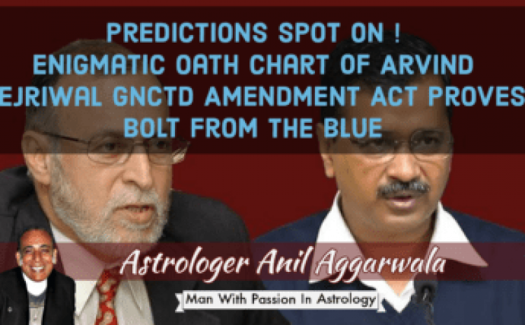 Predictions Spot On Enigmatic Oath Chart Of Arvind Kejriwal GNCTD Amendment Act Proves Bolt From The Blue Astrologer Anil Aggarwala