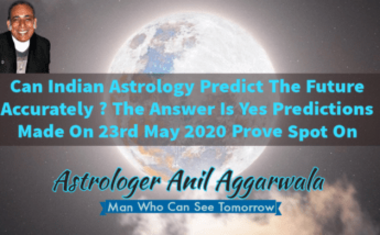 Can Indian Astrology Predict The Future Accurately ? The Answer Is Yes Predictions Made On 17th Sept. 2019 & 23rd May 2020 Prove Spot On Astrologer Anil Aggarwala