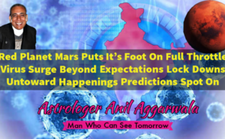 Red Planet Mars Puts It's Foot On Full Throttle Virus Surge Beyond Expectations Lock Downs Untoward Happenings Predictions Spot On Astrologer Anil Aggarwala