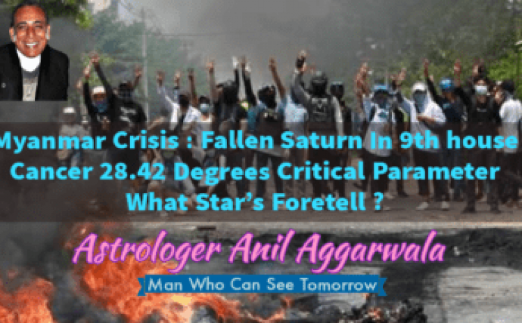Myanmar Crisis : Fallen Saturn In 9th house Cancer 28.42 Degrees Critical Parameter What Star's Foretell ? Astrologer Anil Aggarwala