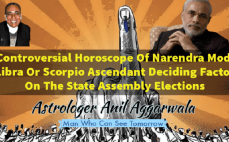 Controversial Horoscope Of Narendra Modi Libra Or Scorpio Ascendant Deciding Factor On The State Assembly Elections Astrologer Anil Aggarwala