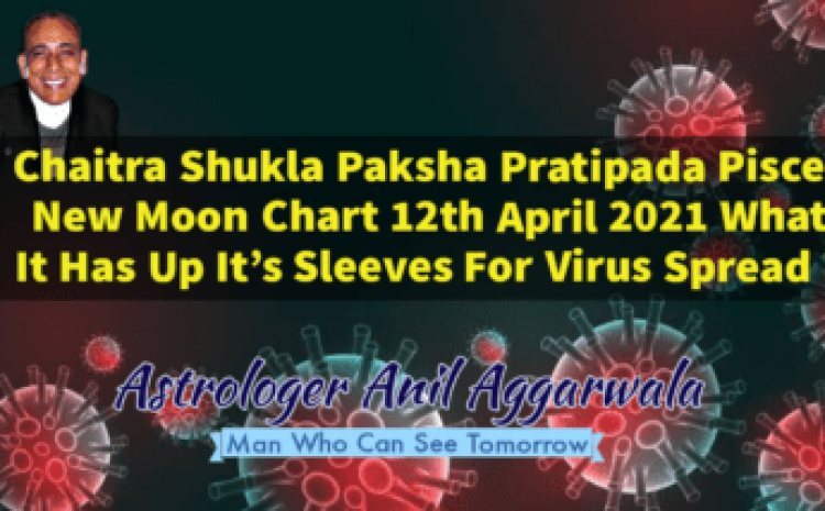 Chaitra Shukla Paksha Pratipada Pisces New Moon Chart 12th April 2021 What It Has Up It's Sleeves For Virus Spread ? Astrologer Anil Aggarwala