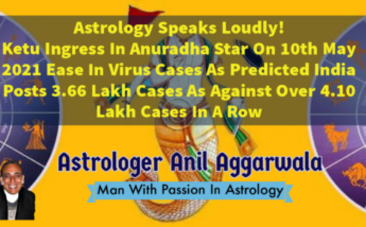 Astrology Speaks Loudly ! Ketu Ingress In Anuradha Star On 10th May Ease In Virus Cases As Predicted India Posts 3.66 Lakh Cases As Against Over 4.10 Lakh Cases In A Row Astrologer Anil Aggarwala