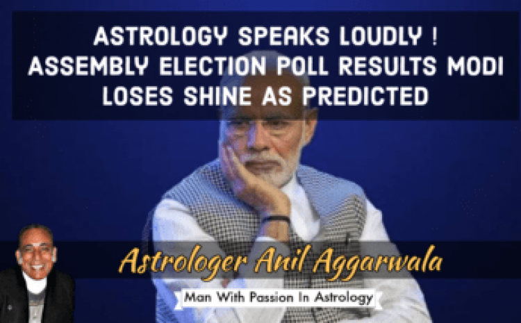 Astrology Speaks Loudly ! Assembly Election Poll Results Modi Loses Shine As Predicted Astrologer Anil Aggarwala