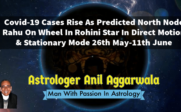 Covid-19 Cases Rise As Predicted North Node Rahu On Wheel In Rohini Star In Direct Motion & Stationary Mode 26th May-11th June Astrologer Anil Aggarwala