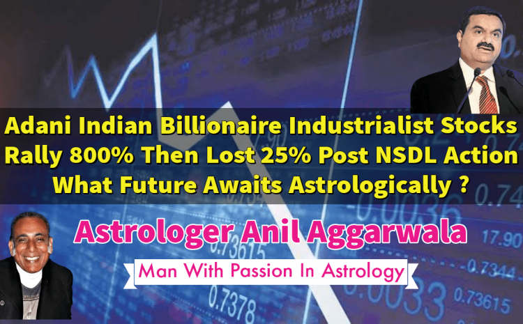 Adani Indian Billionaire Industrialist Stocks Rally 800% Then Lost 25% Post NSDL Action What Future Awaits Astrologically ? Astrologer Anil Aggarwala