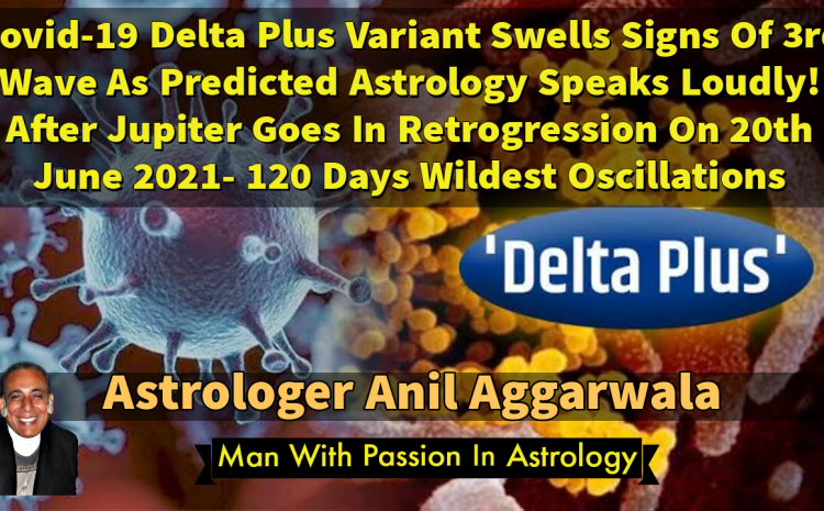 Covid-19 Delta Plus Variant Swells Signs Of 3rd Wave As Predicted Astrology Speaks Loudly ! After Jupiter Goes In Retrogression On 20th June 2021 120 Days Wildest Oscillations Astrologer Anil Aggarwala
