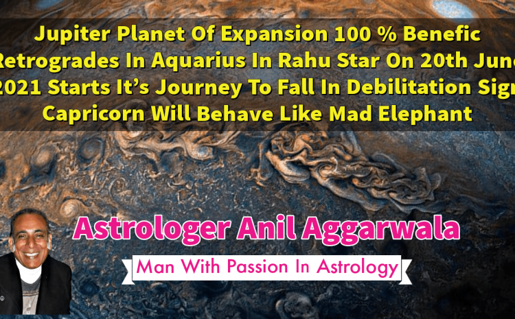 Jupiter Planet Of Expansion 100 % Benefic Retrogrades In Aquarius In Rahu Star On 20th June 2021 Starts It's Journey To Fall In Debilitation Sign Capricorn Will Behave Like Mad Elephant