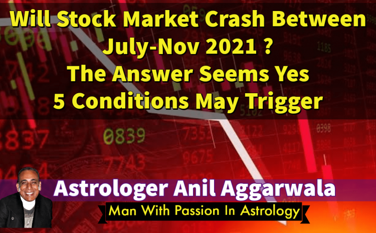 Will Stock Market Crash Between July-Nov 2021 ? The Answer Seems Yes 5 Conditions May Trigger Astrologer Anil Aggarwala