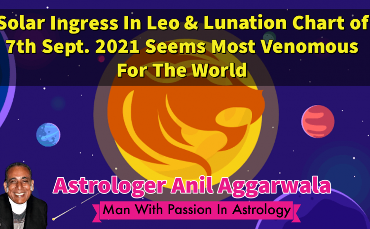 Solar Ingress In Leo & Lunation Chart of 7th Sept. 2021 Seems Most Venomous For The World