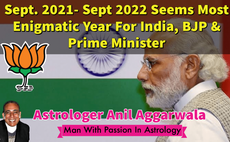 Sept. 2021- Sept 2022 Seems Most Enigmatic Year For India & The Ruling Party In Position