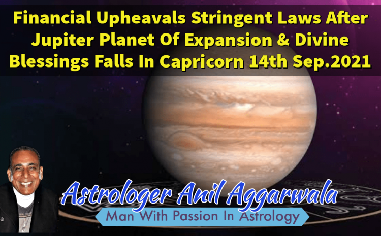 Financial Upheavals Stringent Laws After Jupiter Planet Of Expansion & Divine Blessings Falls In Capricorn 14th Sep.2021