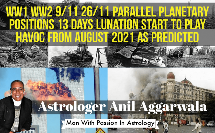 WW1 WW2 9/11 26/11 Parallel Planetary Positions 13 Days Lunation Start To Play Havoc From August 2021 As Predicted